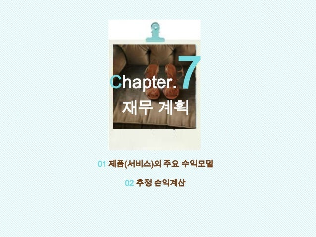 01 제품(서비스)의 주요 수익모델 02 추정 손익계산 Chapter.7 재무 계획