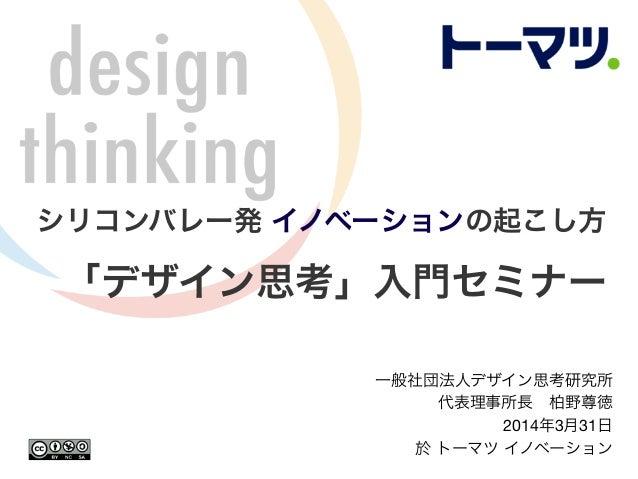 シリコンバレー発 イノベーションの起こし方 「デザイン思考」入門セミナー 一般社団法人デザイン思考研究所 代表理事所長柏野尊徳 2014年3月31日 於 トーマツ イノベーション