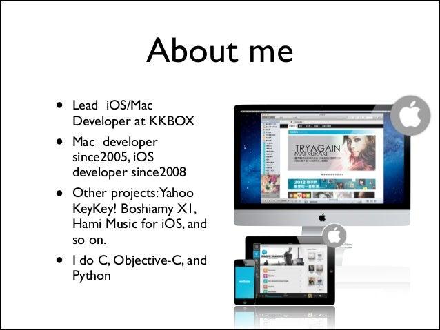About me • Lead iOS/Mac Developer at KKBOX  • Mac developer since2005, iOS developer since2008  • Other projects:Yahoo K...