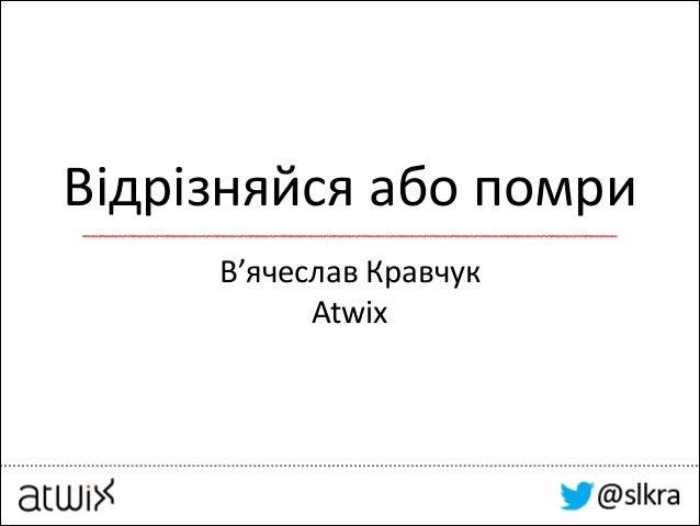 Відрізняйся  або  помри В'ячеслав  Кравчук   Atwix