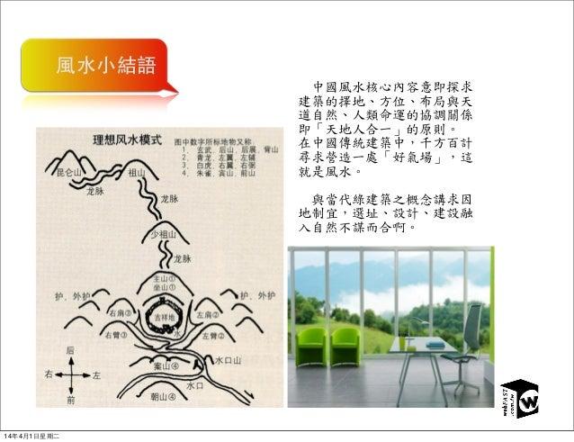 風水小結語       中國風水核心內容意即探求 建築的擇地、方位、布局與天 道自然、人類命運的協調關係 即「天地人合一」的原則。 在中國傳統建築中,千方百計 尋求營造一處「好氣場」,這 就是風水。       與當代綠建築之概念講...