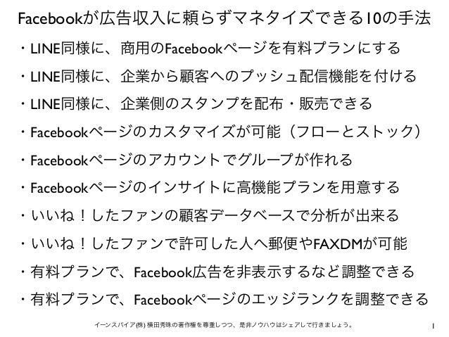 1イーンスパイア(株) 横田秀珠の著作権を尊重しつつ、是非ノウハウはシェアして行きましょう。 Facebookが広告収入に頼らずマネタイズできる10の手法 ・LINE同様に、商用のFacebookページを有料プランにする ・LINE同様に、企業...