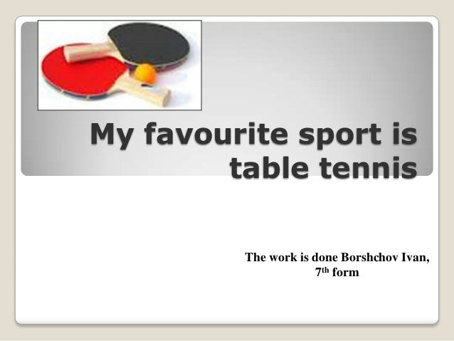 My favourite sport is table tennis The work is done Borshchov Ivan, 7th form