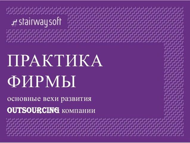ПРАКТИКА ФИРМЫ основные вехи развития outsourcing компании