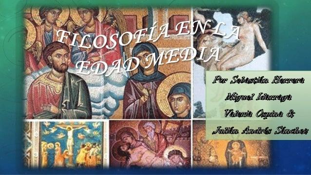 TEMÁTICA DE LA FILOSOFÍA MEDIEVAL  Se dio desde la caída del imperio Romano (siglo V) hasta la aparición de las formas te...