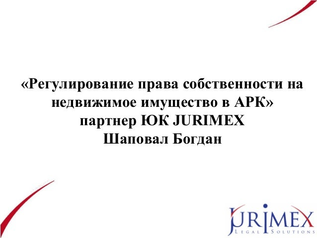 «Регулирование права собственности на недвижимое имущество в АРК» партнер ЮК JURIMEX Шаповал Богдан