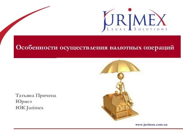 Особенности осуществления валютных операций Татьяна Причепа Юрист ЮК Jurimex www.jurimex.com.ua