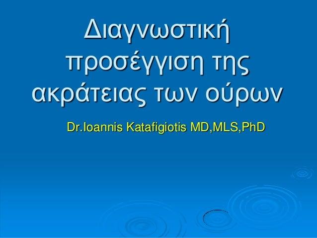 Γηαγλσζηηθή πξνζέγγηζε ηεο αθξάηεηαο ησλ νχξσλ Dr.Ioannis Katafigiotis MD,MLS,PhD