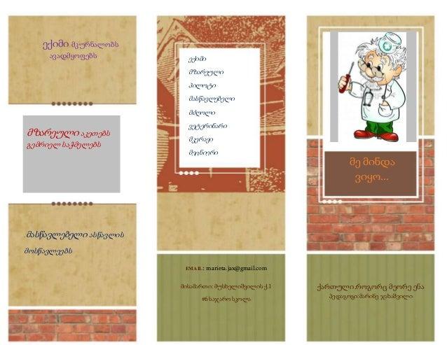 EMAIL: marieta.jax@gmail.com მისამართი: მუსხელიშვილის ქ.1 #6 საჯარო სკოლა ექიმი მკურნალობს ავადმყოფებს ქართული.როგორც მეორ...