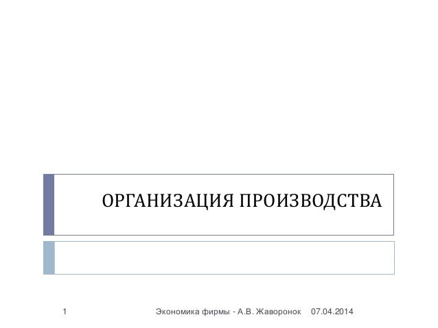 ОРГАНИЗАЦИЯ ПРОИЗВОДСТВА 07.04.2014Экономика фирмы - А.В. Жаворонок1