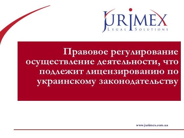 Правовое регулирование осуществление деятельности, что подлежит лицензированию по украинскому законодательству www.jurimex...