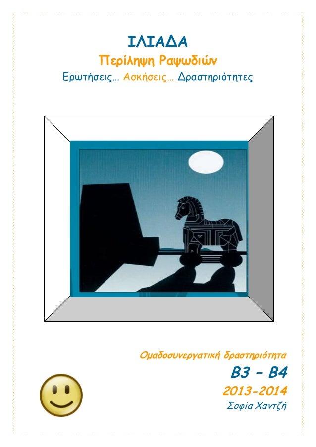 ΙΛΙΑΔΑ Περίληψη Ραψωδιών Ερωτήσεις… Ασκήσεις… Δραστηριότητες Ομαδοσυνεργατική δραστηριότητα Β3 – Β4 2013-2014 Σοφία Χαντζή