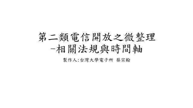 第二類電信開放之微整理 -相關法規與時間軸 製作人:台灣大學電子所 蔡宗翰