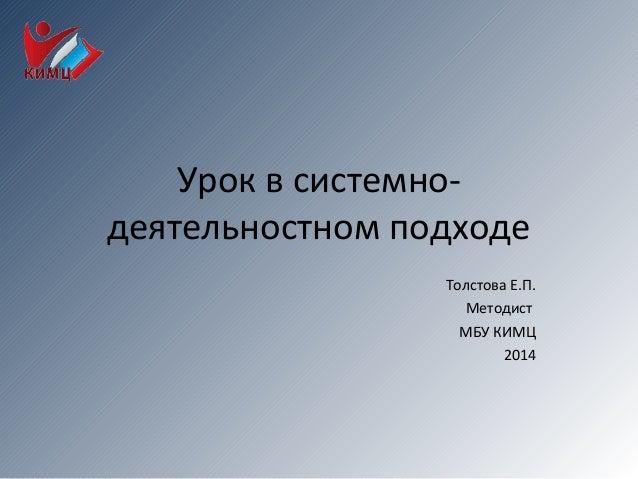 Урок в системно- деятельностном подходе Толстова Е.П. Методист МБУ КИМЦ 2014