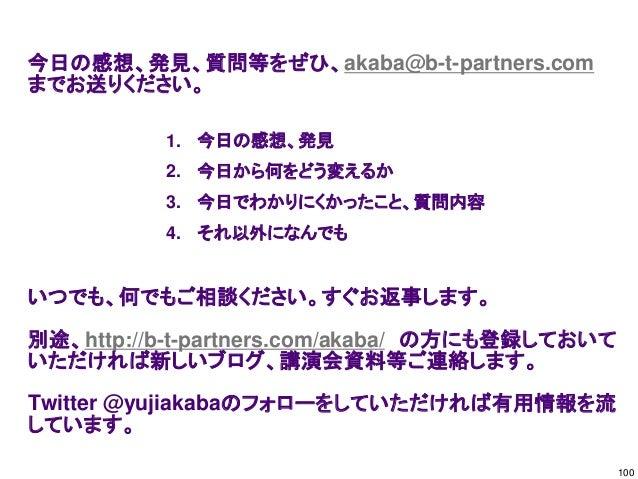 今日の感想、発見、質問等をぜひ、akaba@b-t-partners.com までお送りください。 いつでも、何でもご相談ください。すぐお返事します。 別途、http://b-t-partners.com/akaba/ の方にも登録しておいて ...