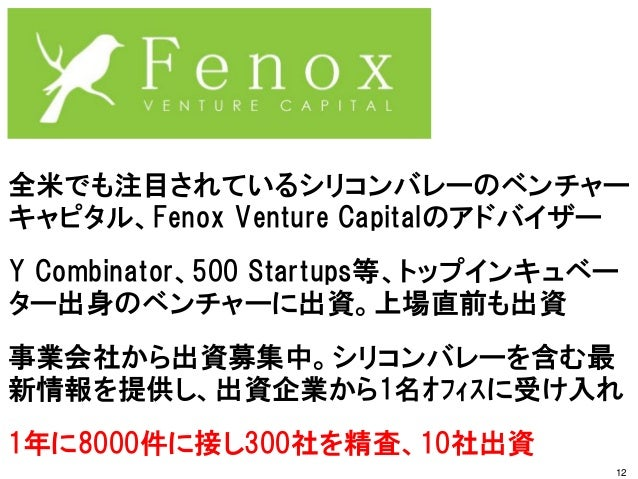 全米でも注目されているシリコンバレーのベンチャー キャピタル、Fenox Venture Capitalのアドバイザー Y Combinator、500 Startups等、トップインキュベー ター出身のベンチャーに出資。上場直前も出資 事業会...