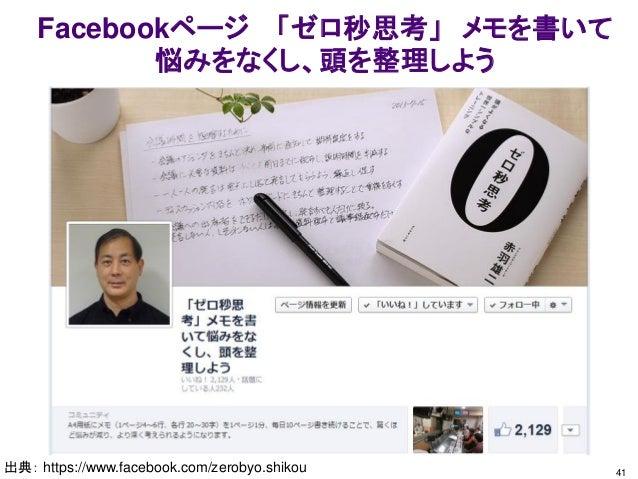 Facebookページ 「ゼロ秒思考」 メモを書いて 悩みをなくし、頭を整理しよう 出典: https://www.facebook.com/zerobyo.shikou 41