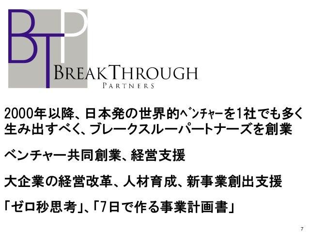 2000年以降、日本発の世界的ベンチャーを1社でも多く 生み出すべく、ブレークスルーパートナーズを創業 ベンチャー共同創業、経営支援 大企業の経営改革、人材育成、新事業創出支援 「ゼロ秒思考」、「7日で作る事業計画書」 7