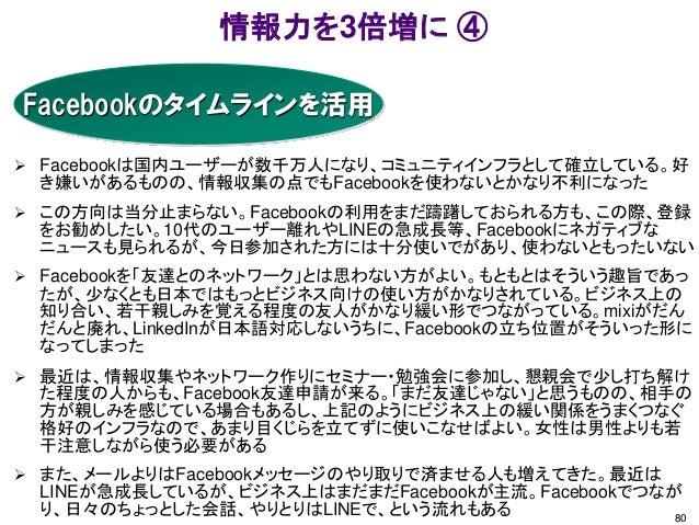 情報力を3倍増に ④ 80 Facebookのタイムラインを活用  Facebookは国内ユーザーが数千万人になり、コミュニティインフラとして確立している。好 き嫌いがあるものの、情報収集の点でもFacebookを使わないとかなり不利になった...