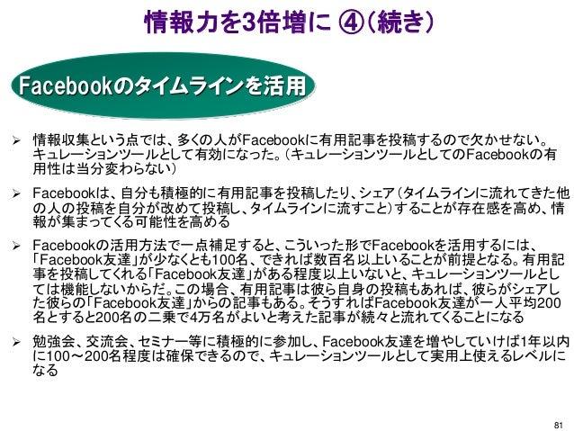 情報力を3倍増に ④(続き) 81 Facebookのタイムラインを活用  情報収集という点では、多くの人がFacebookに有用記事を投稿するので欠かせない。 キュレーションツールとして有効になった。(キュレーションツールとしてのFaceb...
