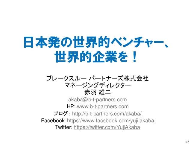 日本発の世界的ベンチャー、 世界的企業を! 97 ブレークスルー パートナーズ株式会社 マネージングディレクター 赤羽 雄二 akaba@b-t-partners.com HP: www.b-t-partners.com ブログ: http:/...
