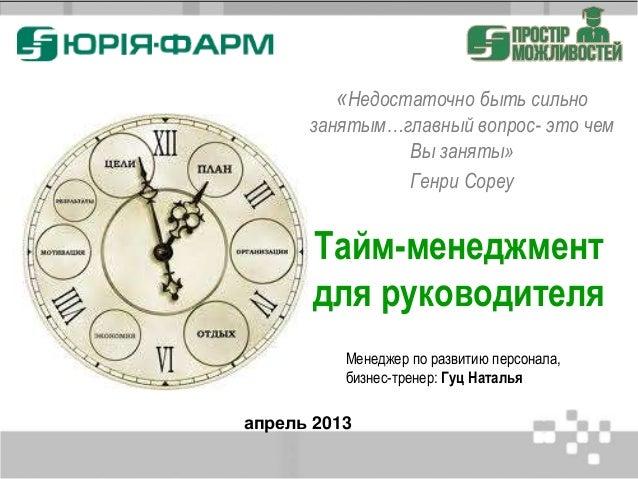 Тайм-менеджмент для руководителя апрель 2013 «Недостаточно быть сильно занятым…главный вопрос- это чем Вы заняты» Генри Со...