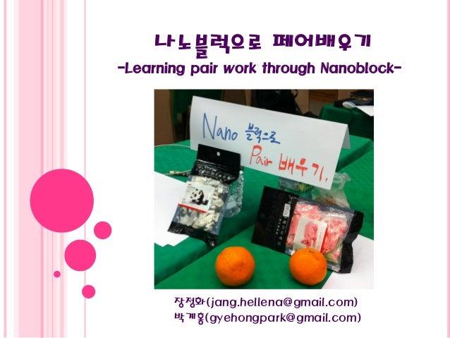 나노블럭으로 페어배우기 -Learning pair work through Nanoblock- 장정화(jang.hellena@gmail.com) 박계홍(gyehongpark@gmail.com)