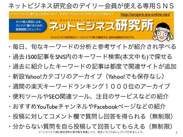 1イーンスパイア(株) 横田秀珠の著作権を尊重しつつ、是非ノウハウはシェアして行きましょう。 ネットビジネス研究会のデイリー会員が使える専用SNS ・毎日、旬なキーワードの分析と参考サイトが紹介され学べる ・過去1500記事をSNS内のキーワー...