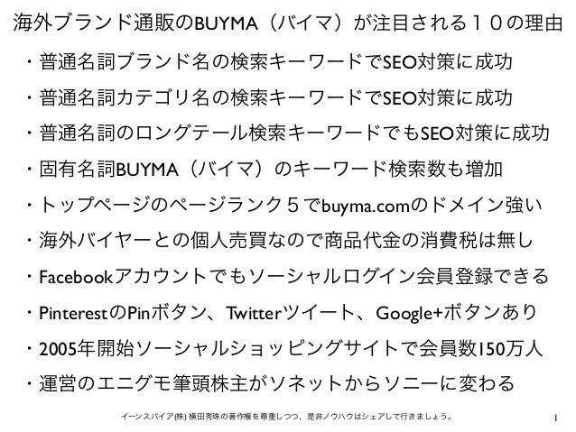 1イーンスパイア(株) 横田秀珠の著作権を尊重しつつ、是非ノウハウはシェアして行きましょう。 海外ブランド通販のBUYMA(バイマ)が注目される10の理由 ・普通名詞ブランド名の検索キーワードでSEO対策に成功 ・普通名詞カテゴリ名の検索キーワ...