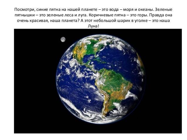 Посмотри, синие пятна на нашей планете – это вода – моря и океаны. Зеленые пятнышки – это зеленые леса и луга. Коричневые ...
