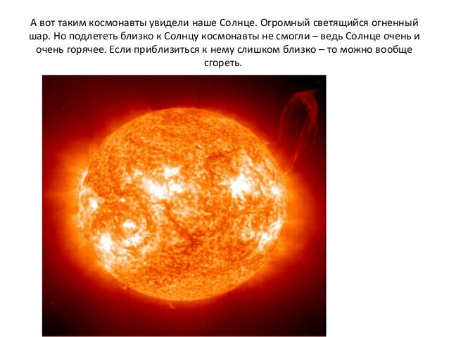 А вот таким космонавты увидели наше Солнце. Огромный светящийся огненный шар. Но подлететь близко к Солнцу космонавты не с...