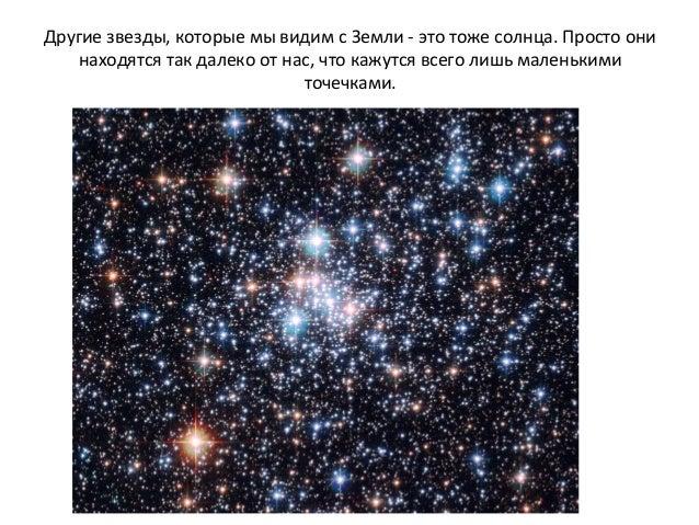Другие звезды, которые мы видим с Земли - это тоже солнца. Просто они находятся так далеко от нас, что кажутся всего лишь ...