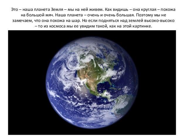 Это – наша планета Земля – мы на ней живем. Как видишь – она круглая – похожа на большой мяч. Наша планета – очень и очень...