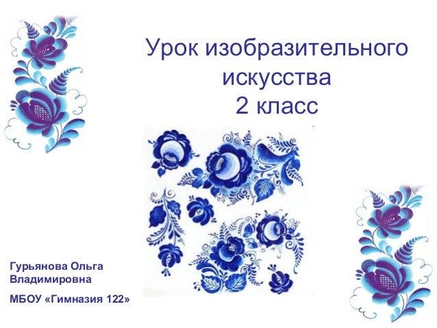 Урок изобразительного искусства 2 класс Гурьянова Ольга Владимировна МБОУ «Гимназия 122»