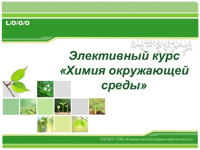 L/O/G/O Элективный курс «Химия окружающей среды» ТОГБОУ СПО «Котовский индустриальный техникум»