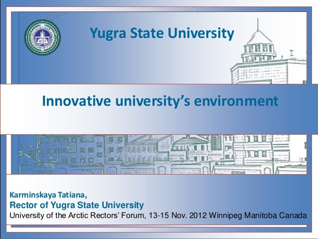 Innovative university's environment Karminskaya Tatiana, Rector of Yugra State University University of the Arctic Rectors...