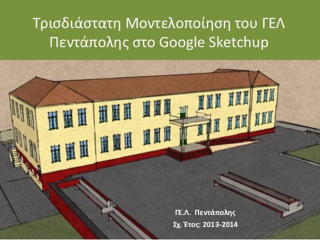Τρισδιάστατη Μοντελοποίηση του ΓΕΛ Πεντάπολης στο Google Sketchup ΓΕ.Λ. Πεντάπολης Σχ. Έτος: 2013-2014