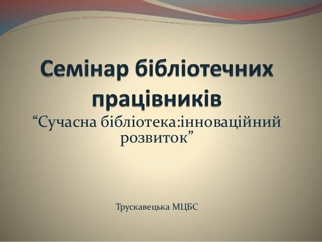 """""""Сучасна бібліотека:інноваційний розвиток"""" Трускавецька МЦБС"""