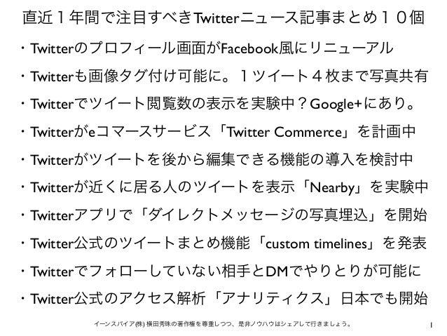 1イーンスパイア(株) 横田秀珠の著作権を尊重しつつ、是非ノウハウはシェアして行きましょう。 直近1年間で注目すべきTwitterニュース記事まとめ10個 ・Twitterのプロフィール画面がFacebook風にリニューアル ・Twitterも...