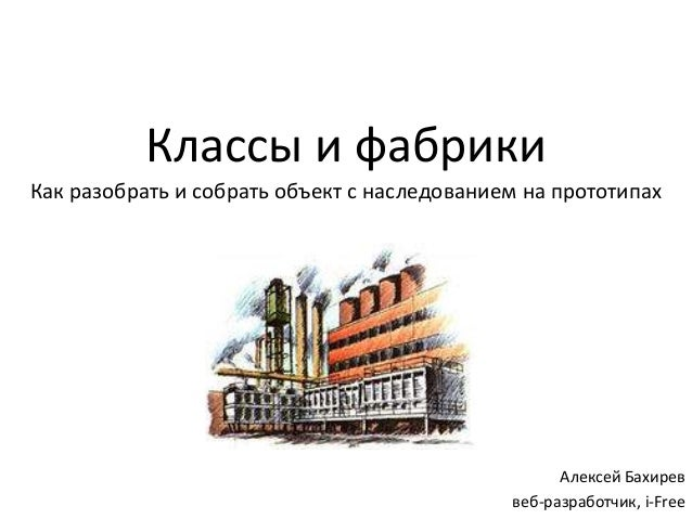 Классы и фабрики Как разобрать и собрать объект с наследованием на прототипах Алексей Бахирев веб-разработчик, i-Free