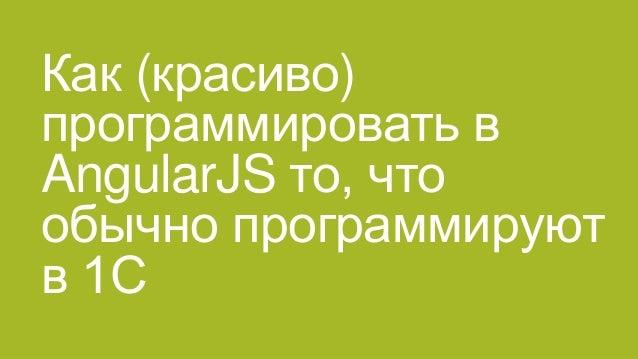 Как (красиво) программировать в AngularJS то, что обычно программируют в 1С