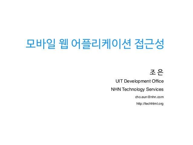 모바일 웹 어플리케이션 접근성 조 은 NHN Technology Services UIT Development Office cho.eun@nhn.com http://techhtml.org