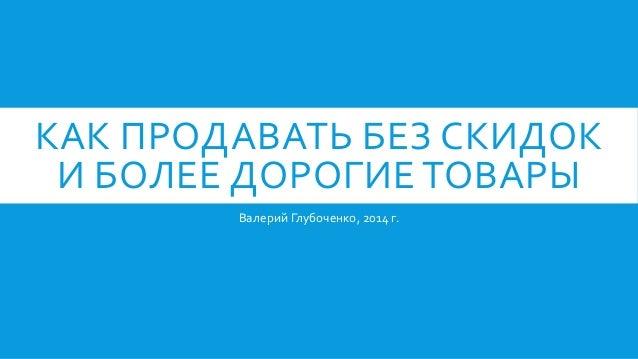 КАК ПРОДАВАТЬ БЕЗ СКИДОК И БОЛЕЕ ДОРОГИЕ ТОВАРЫ Валерий Глубоченко, 2014 г.