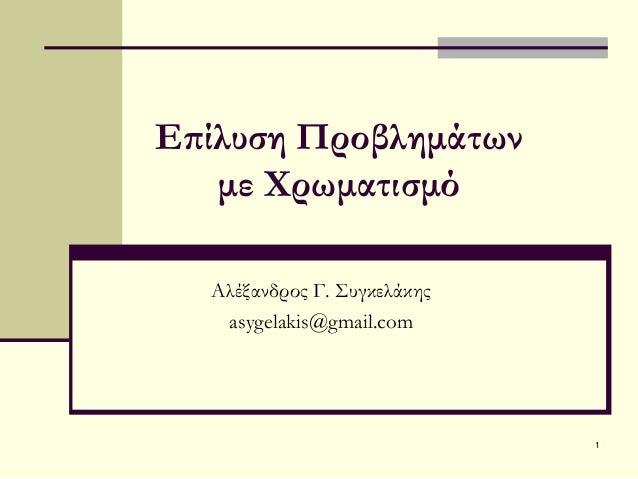 1 Επίλυση Προβλημάτων με Χρωματισμό Αλέξανδρος Γ. Συγκελάκης asygelakis@gmail.com