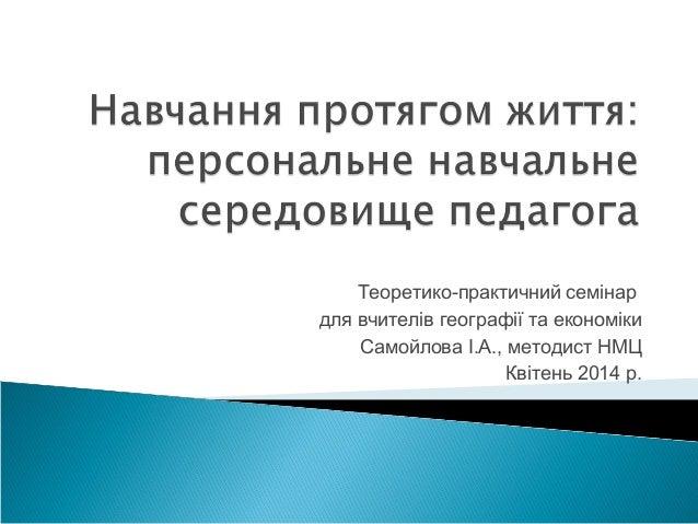 Теоретико-практичний семінар для вчителів географії та економіки Самойлова І.А., методист НМЦ Квітень 2014 р.