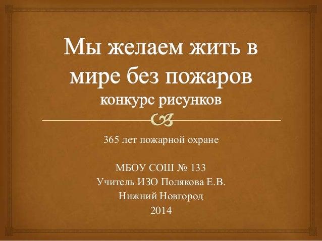 365 лет пожарной охране МБОУ СОШ № 133 Учитель ИЗО Полякова Е.В. Нижний Новгород 2014