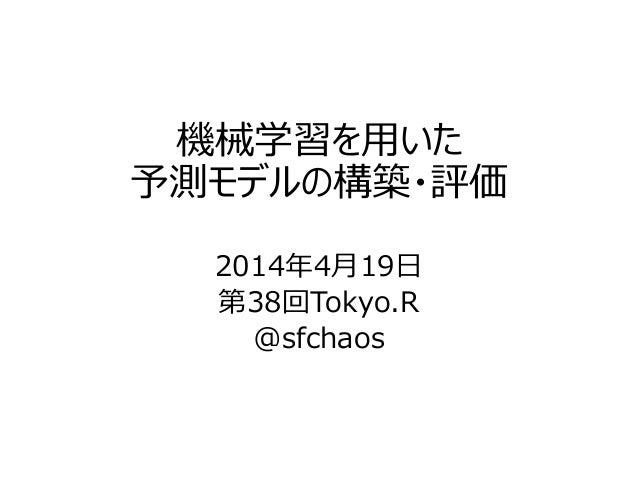 機械学習を用いた 予測モデルの構築・評価 2014年4月19日 第38回Tokyo.R @sfchaos