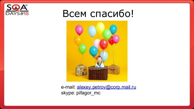 Всем спасибо! e-mail: alexey.petrov@corp.mail.ru skype: pifagor_mc