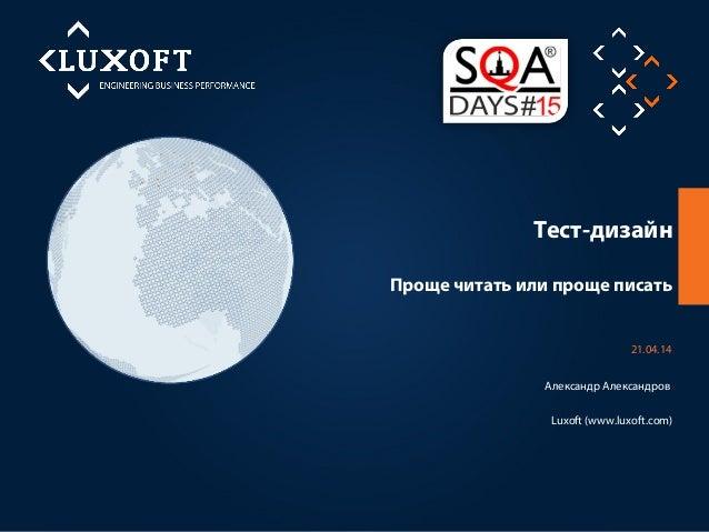 Тест-дизайн Luxoft (www.luxoft.com) 21.04.14 Александр Александров Проще читать или проще писать