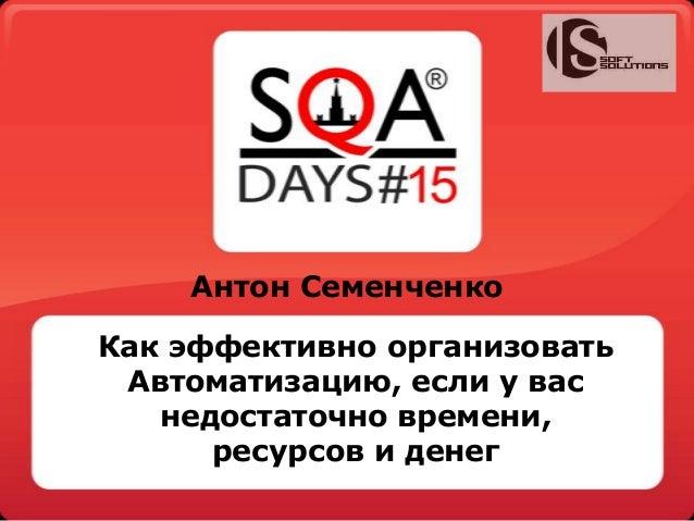 Антон Семенченко Как эффективно организовать Автоматизацию, если у вас недостаточно времени, ресурсов и денег
